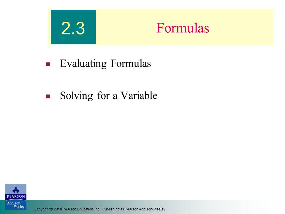 Copyright © 2010 Pearson Education, Inc. Publishing as Pearson Addison-Wesley Formulas Evaluating Formulas Solving for a Variable 2.3