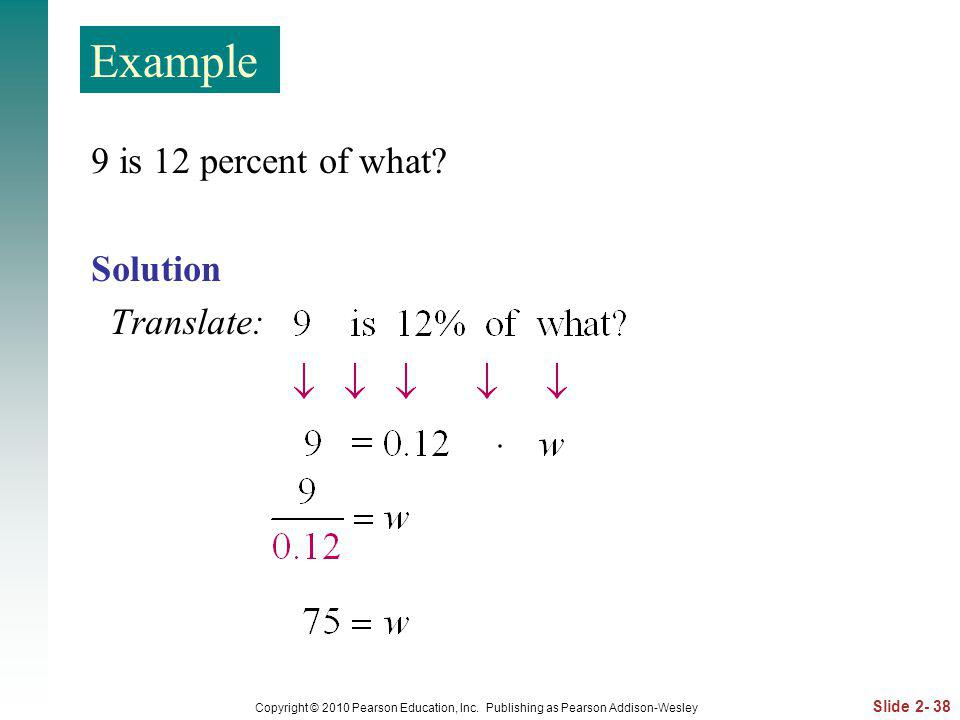 Slide 2- 38 Copyright © 2010 Pearson Education, Inc. Publishing as Pearson Addison-Wesley 9 is 12 percent of what? Solution Translate: Example