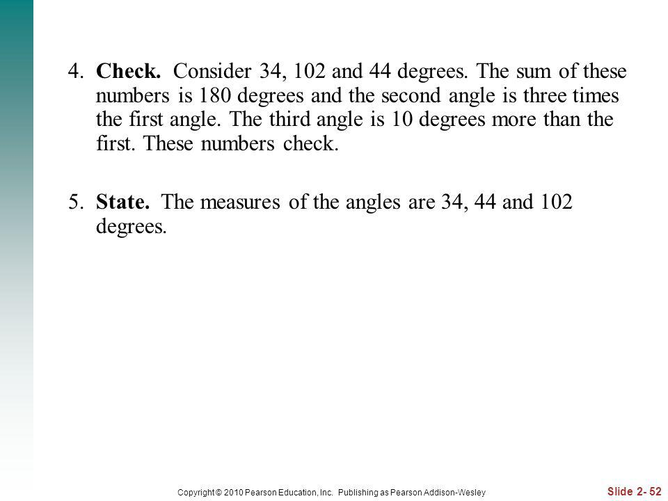 Slide 2- 52 Copyright © 2010 Pearson Education, Inc. Publishing as Pearson Addison-Wesley 4. Check. Consider 34, 102 and 44 degrees. The sum of these