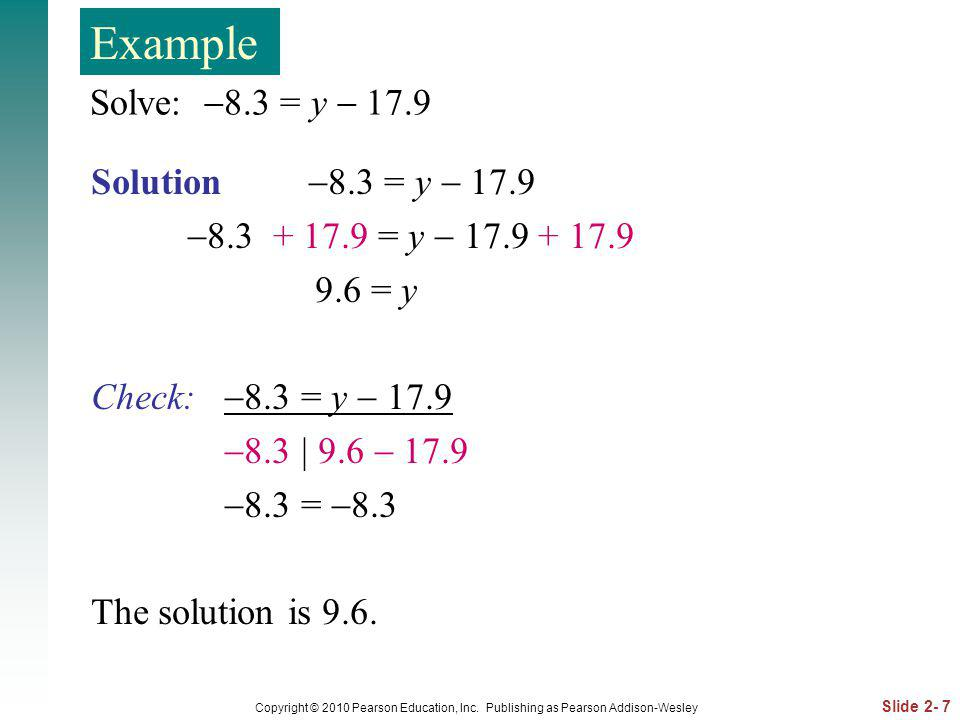 Slide 2- 7 Copyright © 2010 Pearson Education, Inc. Publishing as Pearson Addison-Wesley Solve: 8.3 = y 17.9 Solution 8.3 = y 17.9 8.3 + 17.9 = y 17.9