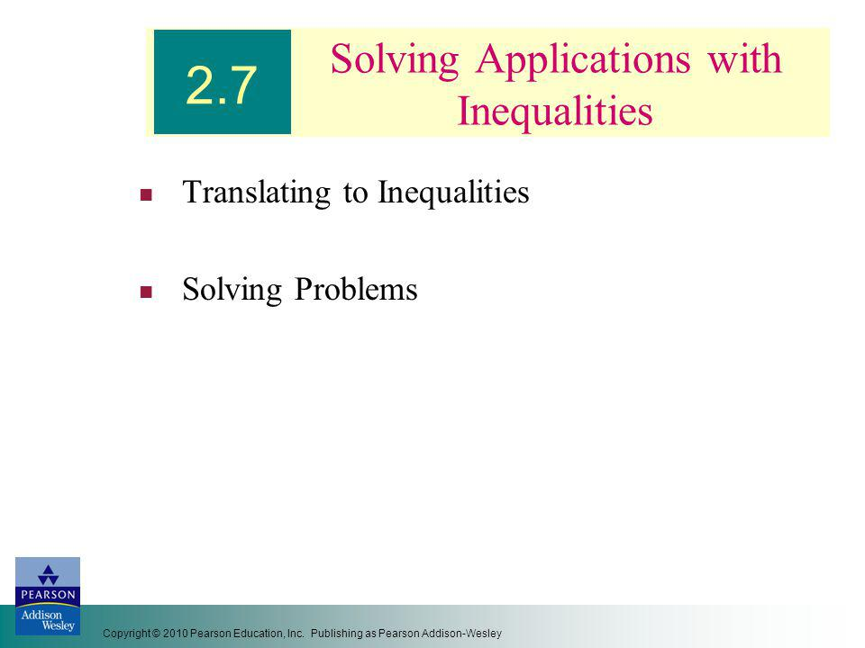 Copyright © 2010 Pearson Education, Inc. Publishing as Pearson Addison-Wesley Solving Applications with Inequalities Translating to Inequalities Solvi
