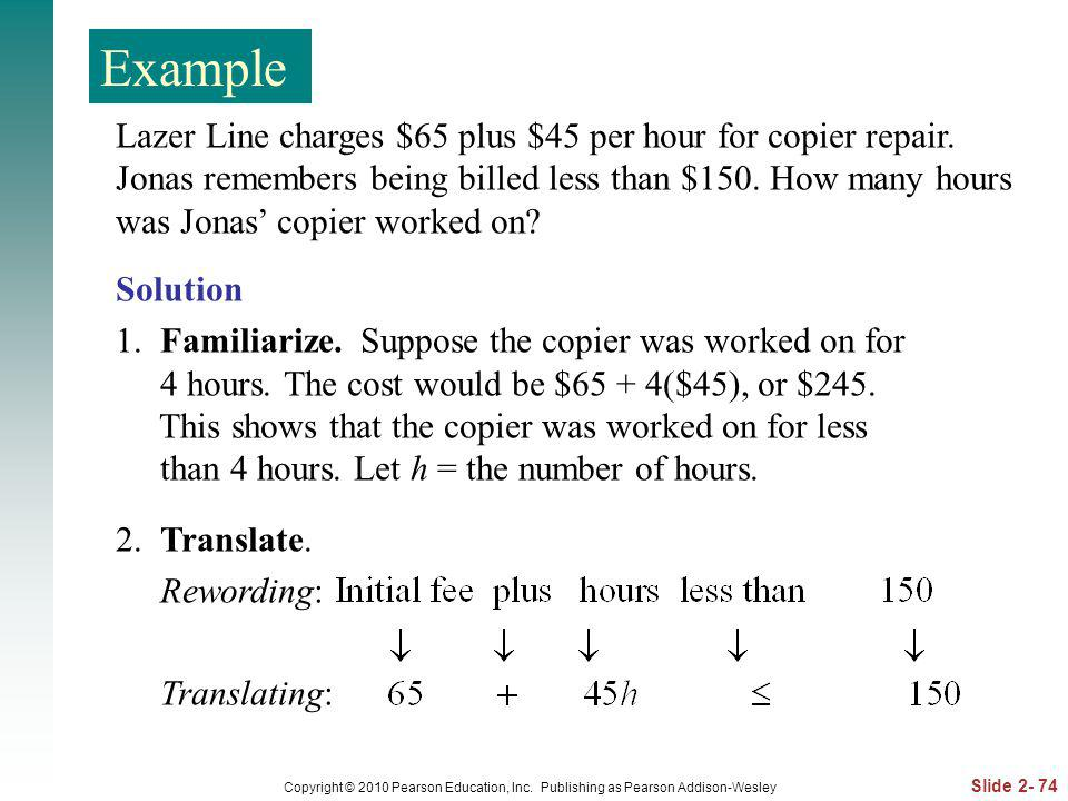 Slide 2- 74 Copyright © 2010 Pearson Education, Inc. Publishing as Pearson Addison-Wesley Lazer Line charges $65 plus $45 per hour for copier repair.