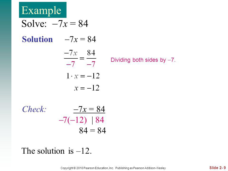Slide 2- 9 Copyright © 2010 Pearson Education, Inc. Publishing as Pearson Addison-Wesley Solve: 7x = 84 Solution 7x = 84 Dividing both sides by 7. The