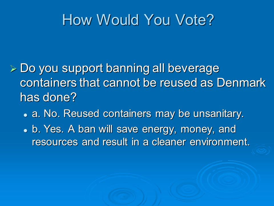 How Would You Vote? Do you support banning all beverage containers that cannot be reused as Denmark has done? Do you support banning all beverage cont