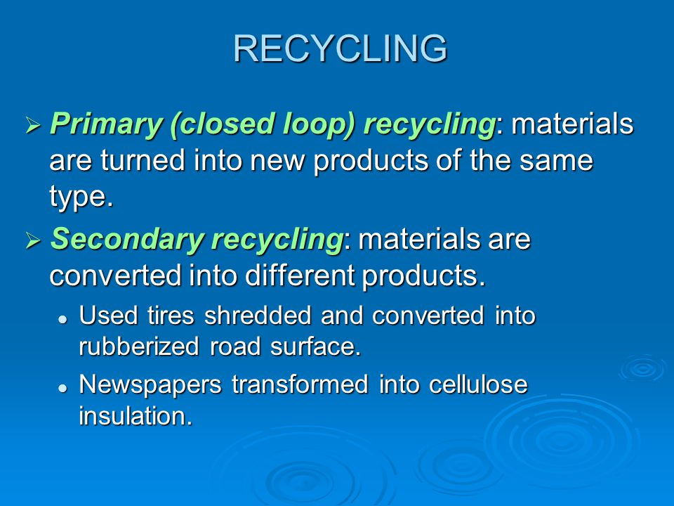 RECYCLING Primary (closed loop) recycling: materials are turned into new products of the same type. Primary (closed loop) recycling: materials are tur