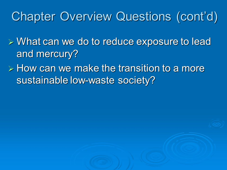 Chapter Overview Questions (contd) What can we do to reduce exposure to lead and mercury? What can we do to reduce exposure to lead and mercury? How c