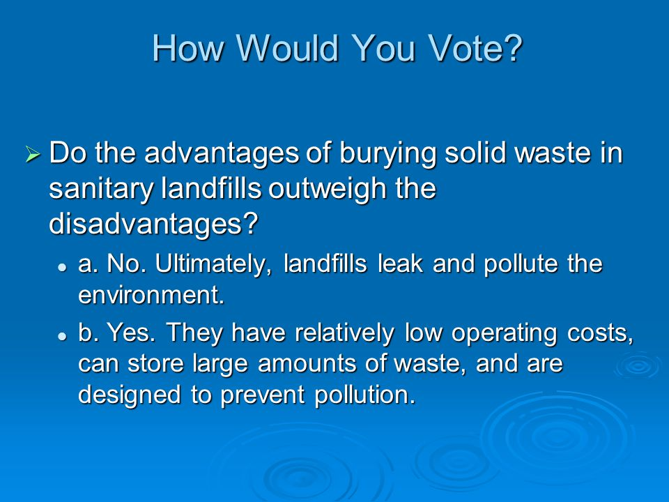 How Would You Vote? Do the advantages of burying solid waste in sanitary landfills outweigh the disadvantages? Do the advantages of burying solid wast