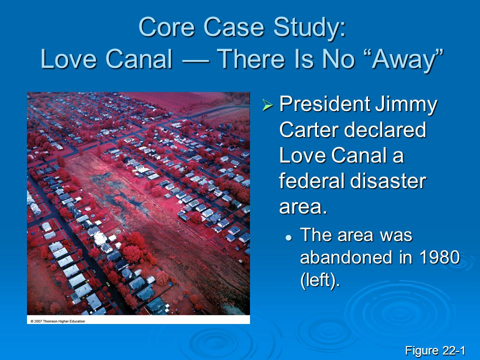 Core Case Study: Love Canal There Is No Away It still is a controversy as to how much the chemicals at Love Canal injured or caused disease to the residents.
