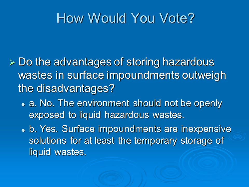 How Would You Vote? Do the advantages of storing hazardous wastes in surface impoundments outweigh the disadvantages? Do the advantages of storing haz