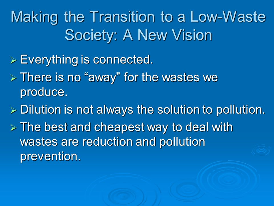 Making the Transition to a Low-Waste Society: A New Vision Everything is connected. Everything is connected. There is no away for the wastes we produc