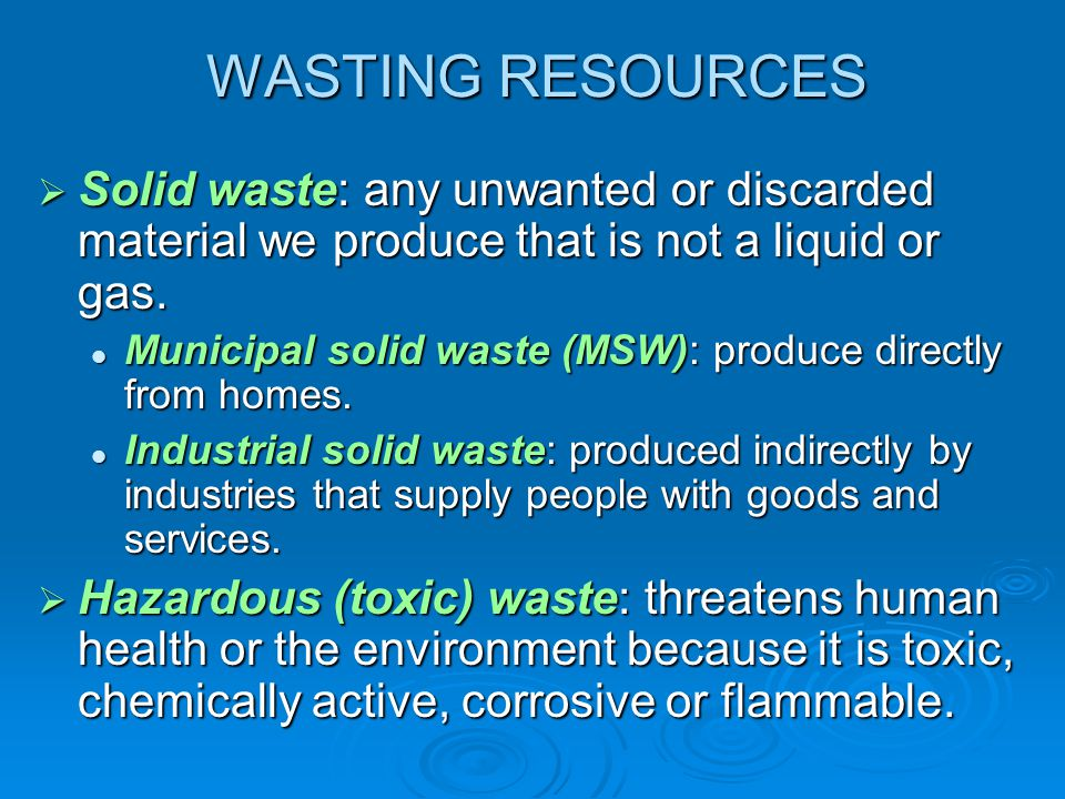 WASTING RESOURCES Solid waste: any unwanted or discarded material we produce that is not a liquid or gas. Solid waste: any unwanted or discarded mater