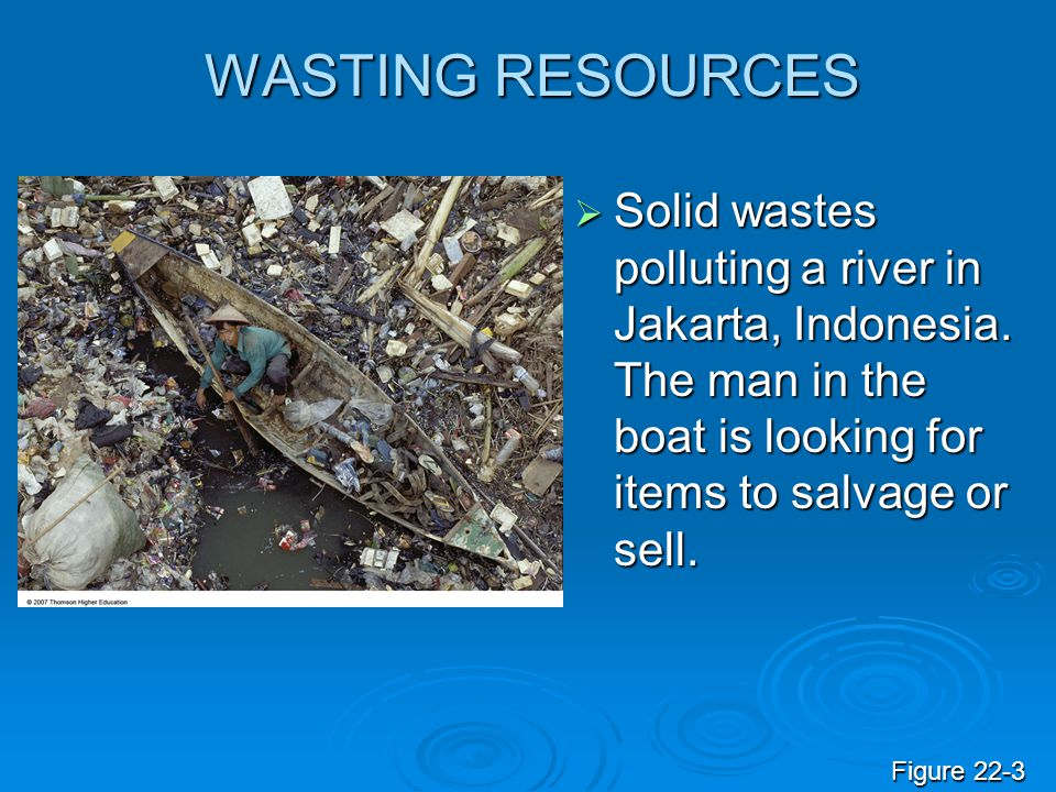 WASTING RESOURCES Solid wastes polluting a river in Jakarta, Indonesia. The man in the boat is looking for items to salvage or sell. Solid wastes poll