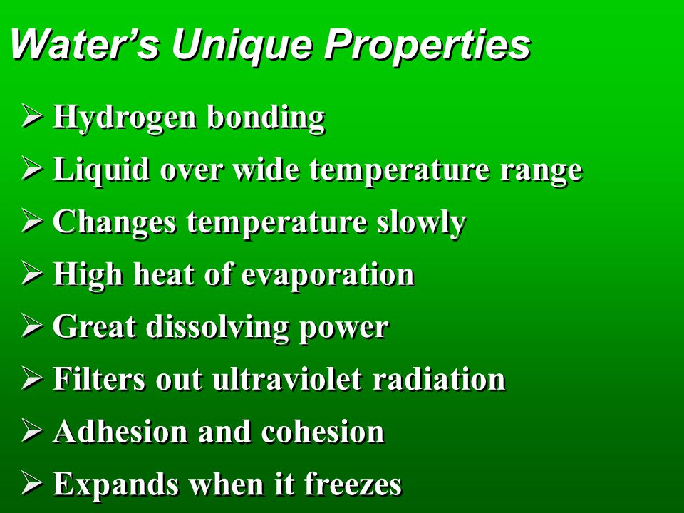 Waters Unique Properties Hydrogen bonding Liquid over wide temperature range Changes temperature slowly High heat of evaporation Great dissolving powe