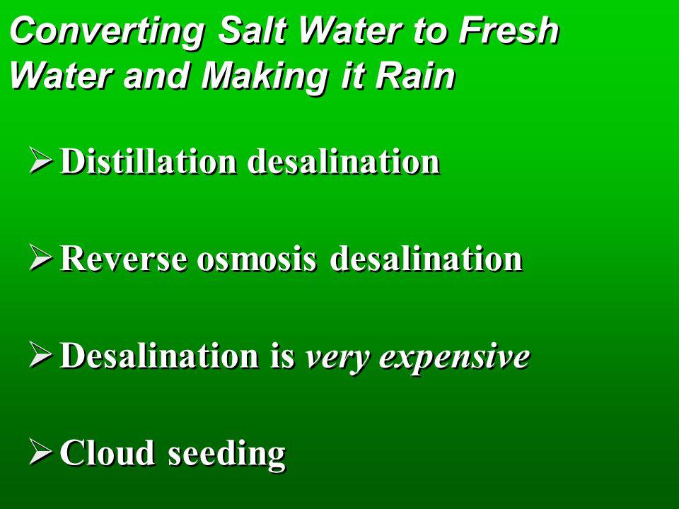 Converting Salt Water to Fresh Water and Making it Rain Distillation desalination Reverse osmosis desalination Desalination is very expensive Cloud seeding