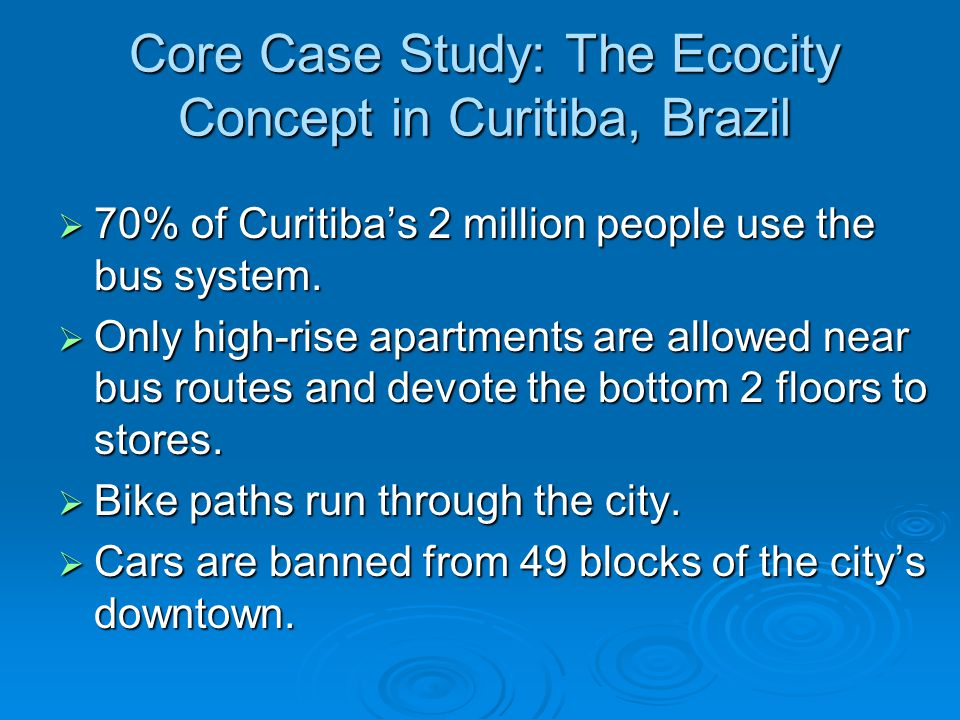 Core Case Study: The Ecocity Concept in Curitiba, Brazil This bus system moves large numbers of passengers based on its infrastructure: This bus system moves large numbers of passengers based on its infrastructure: Express lanes for buses only.
