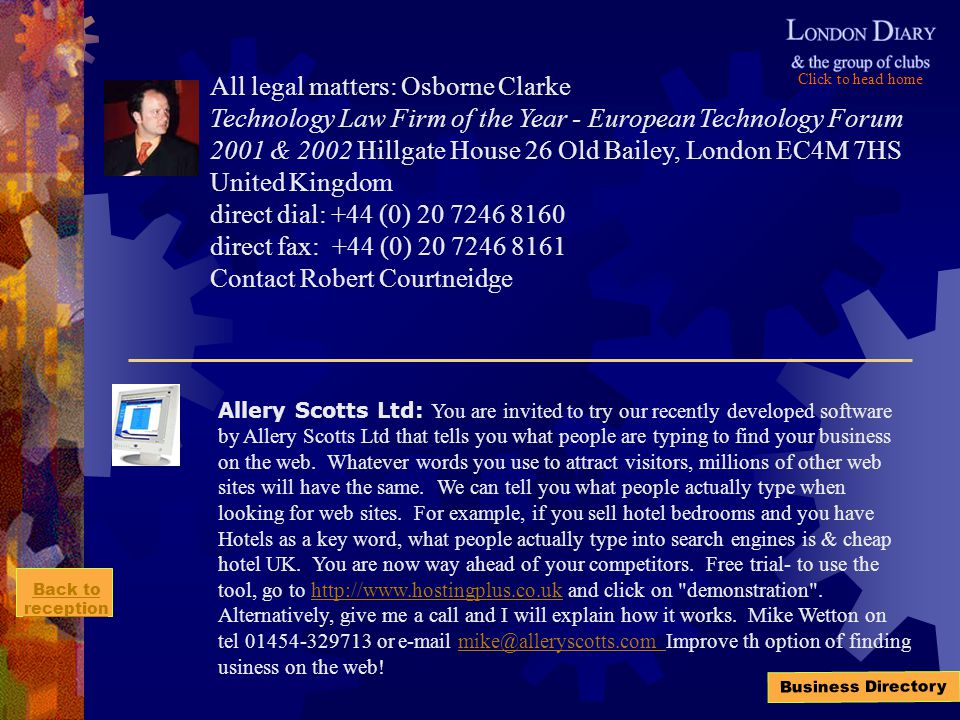 Click to head home Back to reception Business Directory All legal matters: Osborne Clarke Technology Law Firm of the Year - European Technology Forum 2001 & 2002 Hillgate House 26 Old Bailey, London EC4M 7HS United Kingdom direct dial: +44 (0) 20 7246 8160 direct fax: +44 (0) 20 7246 8161 Contact Robert Courtneidge Allery Scotts Ltd: You are invited to try our recently developed software by Allery Scotts Ltd that tells you what people are typing to find your business on the web.