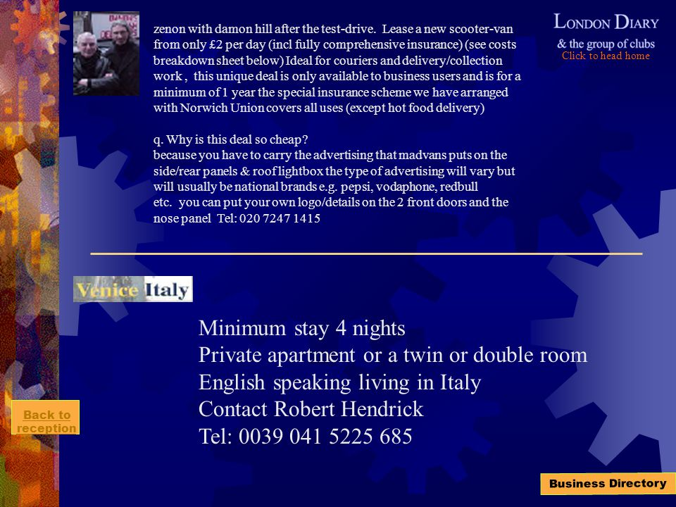 Click to head home Back to reception Business Directory Minimum stay 4 nights Private apartment or a twin or double room English speaking living in Italy Contact Robert Hendrick Tel: 0039 041 5225 685 zenon with damon hill after the test-drive.