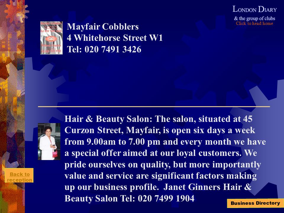 Click to head home Back to reception Business Directory Mayfair Cobblers 4 Whitehorse Street W1 Tel: 020 7491 3426 Hair & Beauty Salon: The salon, situated at 45 Curzon Street, Mayfair, is open six days a week from 9.00am to 7.00 pm and every month we have a special offer aimed at our loyal customers.