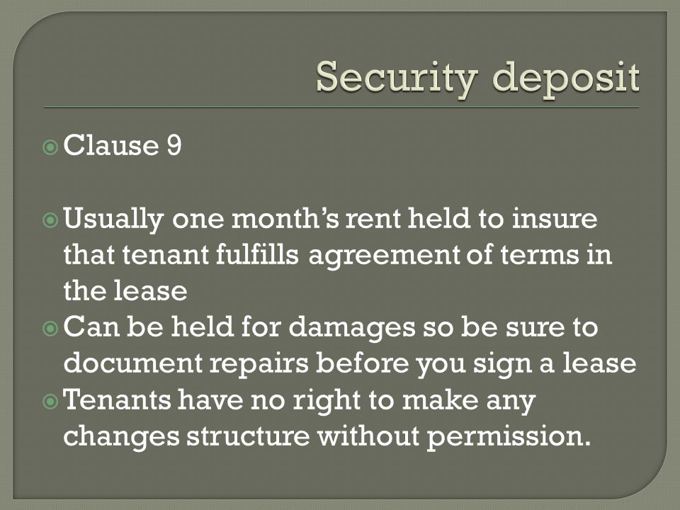 Clause 9 Usually one months rent held to insure that tenant fulfills agreement of terms in the lease Can be held for damages so be sure to document repairs before you sign a lease Tenants have no right to make any changes structure without permission.