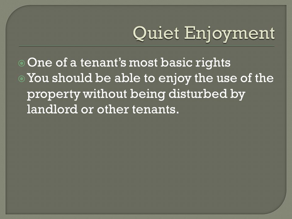 One of a tenants most basic rights You should be able to enjoy the use of the property without being disturbed by landlord or other tenants.