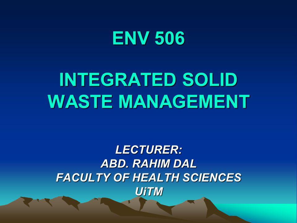 ENV 506 INTEGRATED SOLID WASTE MANAGEMENT LECTURER: ABD. RAHIM DAL FACULTY OF HEALTH SCIENCES UiTM