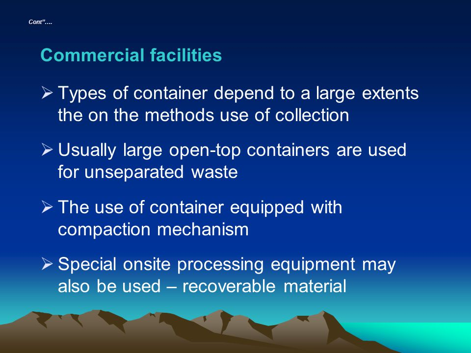 Cont…. Commercial facilities Types of container depend to a large extents the on the methods use of collection Usually large open-top containers are u