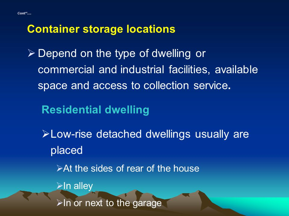 Cont…. Container storage locations Depend on the type of dwelling or commercial and industrial facilities, available space and access to collection se