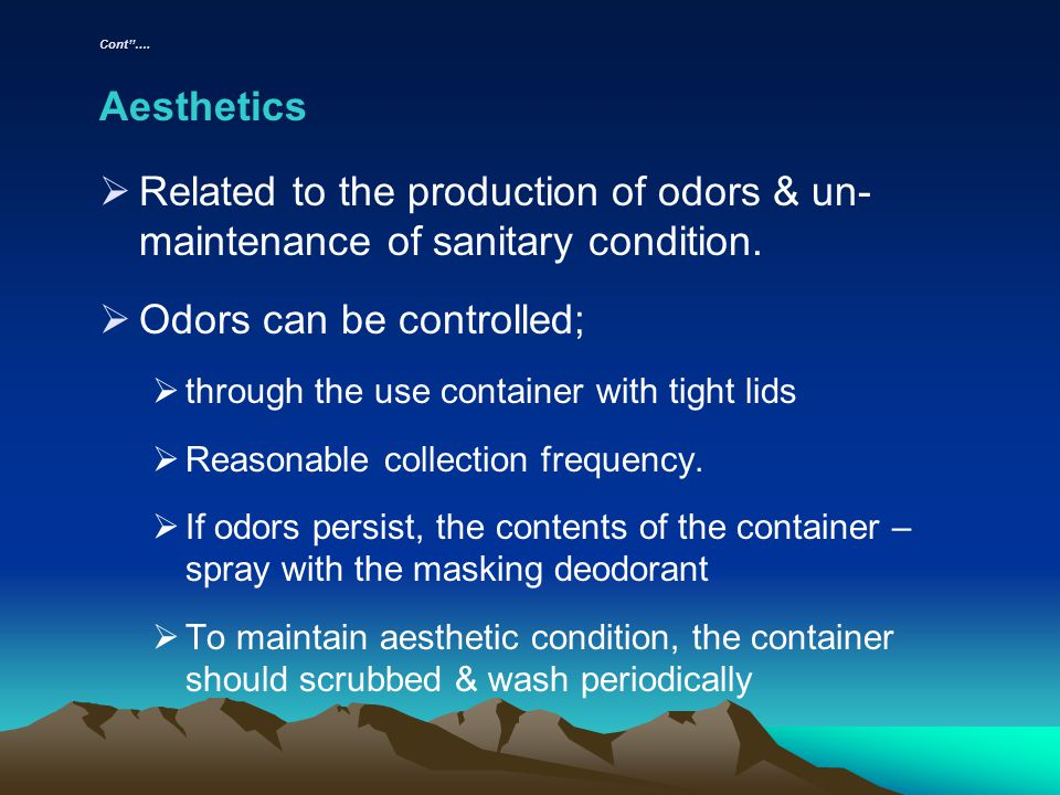 Cont…. Aesthetics Related to the production of odors & un- maintenance of sanitary condition. Odors can be controlled; through the use container with