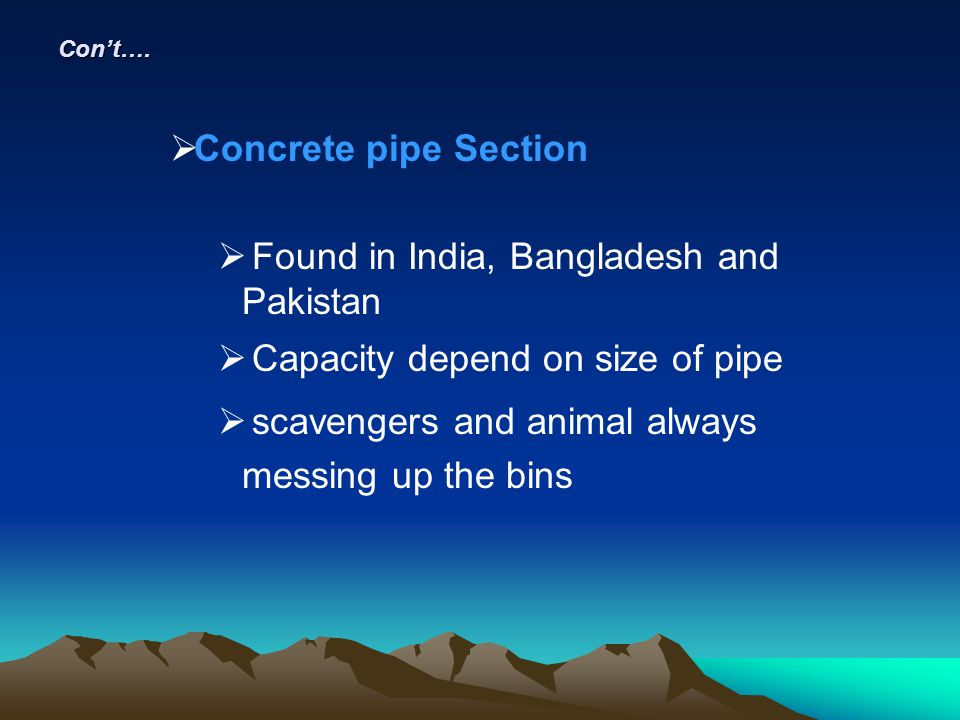 Cont…. Concrete pipe Section Found in India, Bangladesh and Pakistan Capacity depend on size of pipe scavengers and animal always messing up the bins