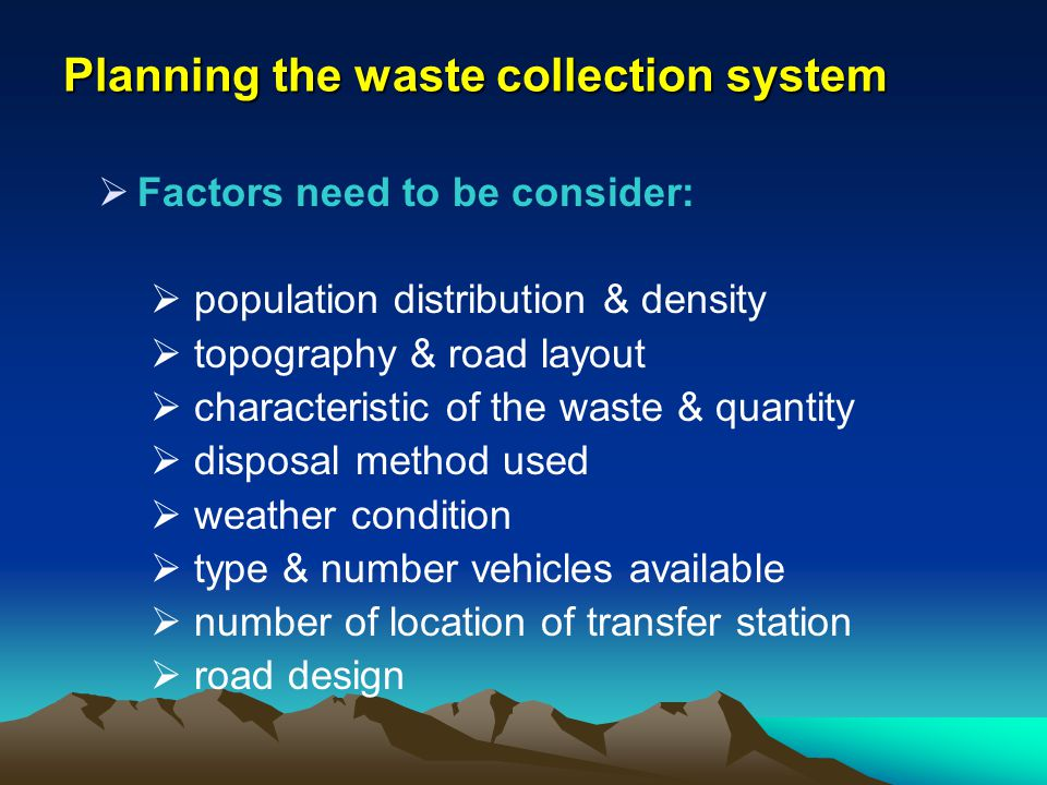 Planning the waste collection system Factors need to be consider: population distribution & density topography & road layout characteristic of the was