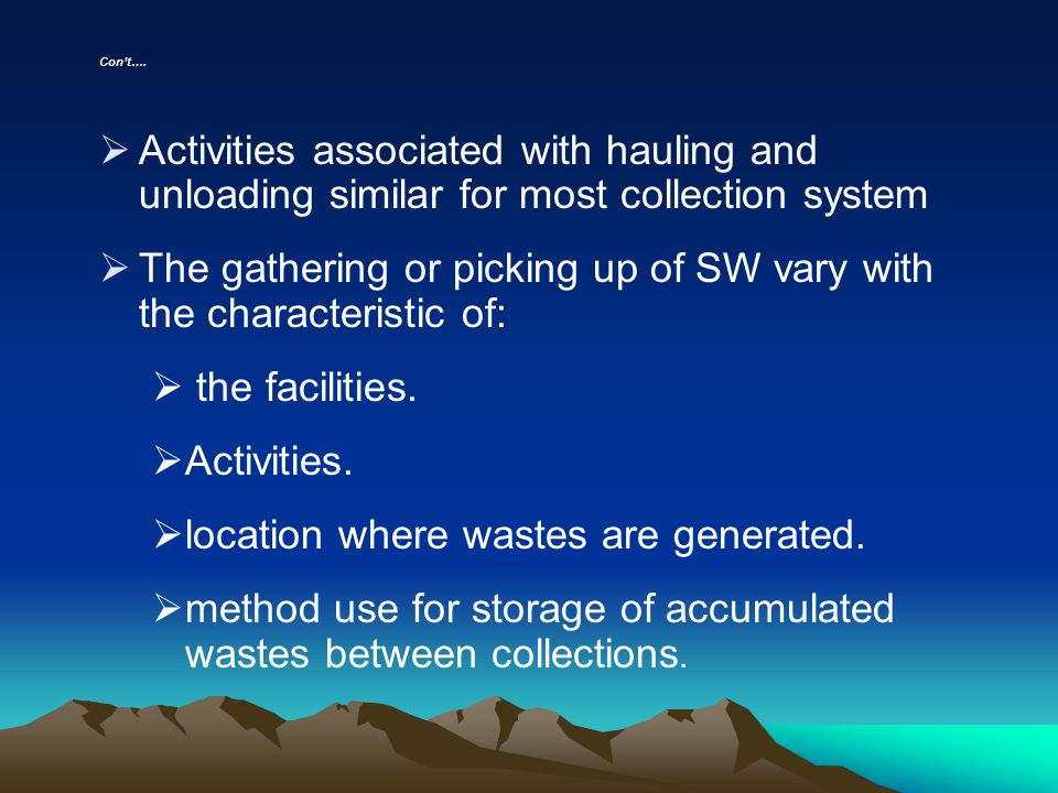 Cont…. Activities associated with hauling and unloading similar for most collection system The gathering or picking up of SW vary with the characteris