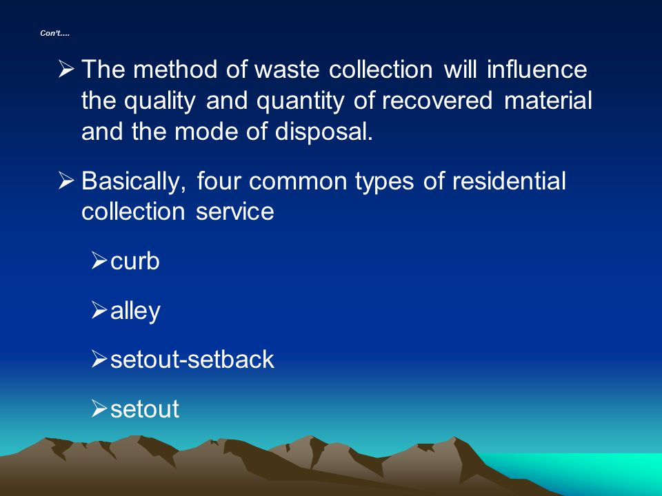 Cont…. The method of waste collection will influence the quality and quantity of recovered material and the mode of disposal. Basically, four common t