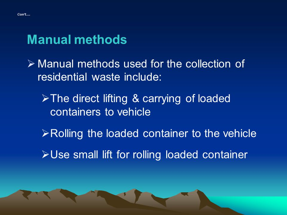 Cont…. Manual methods Manual methods used for the collection of residential waste include: The direct lifting & carrying of loaded containers to vehic