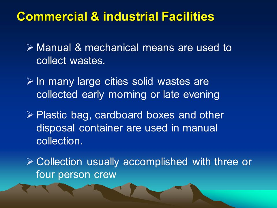 Commercial & industrial Facilities Manual & mechanical means are used to collect wastes. In many large cities solid wastes are collected early morning