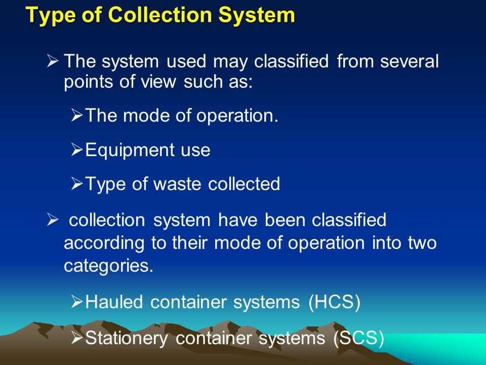 Type of Collection System The system used may classified from several points of view such as: The mode of operation. Equipment use Type of waste colle