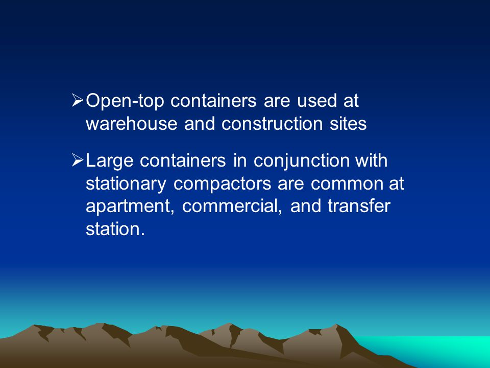 Open-top containers are used at warehouse and construction sites Large containers in conjunction with stationary compactors are common at apartment, c