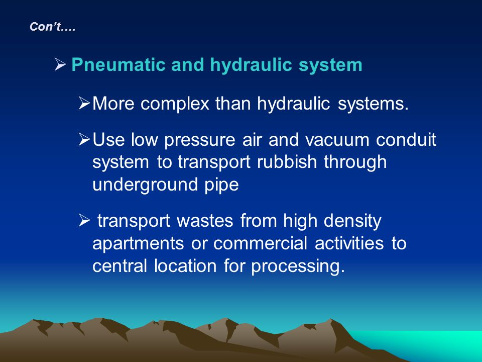 Cont…. Pneumatic and hydraulic system More complex than hydraulic systems. Use low pressure air and vacuum conduit system to transport rubbish through