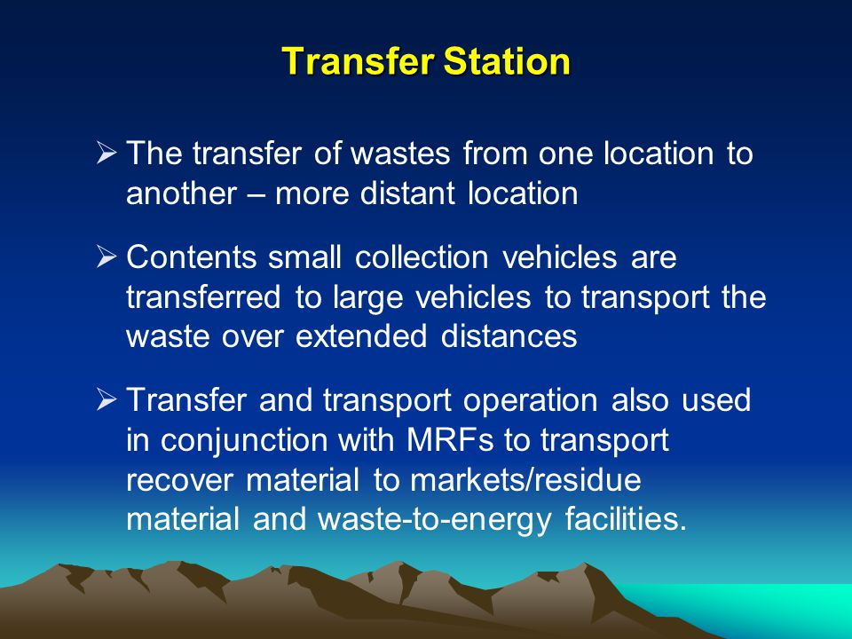 Transfer Station The transfer of wastes from one location to another – more distant location Contents small collection vehicles are transferred to lar