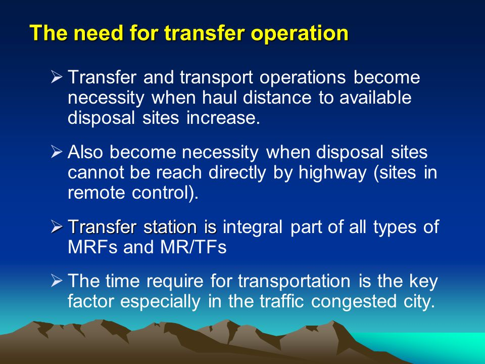 The need for transfer operation Transfer and transport operations become necessity when haul distance to available disposal sites increase. Also becom
