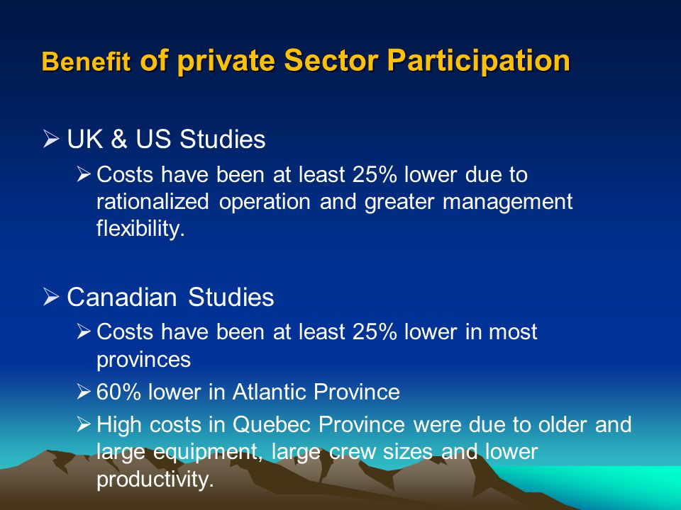 Benefit of private Sector Participation UK & US Studies Costs have been at least 25% lower due to rationalized operation and greater management flexib