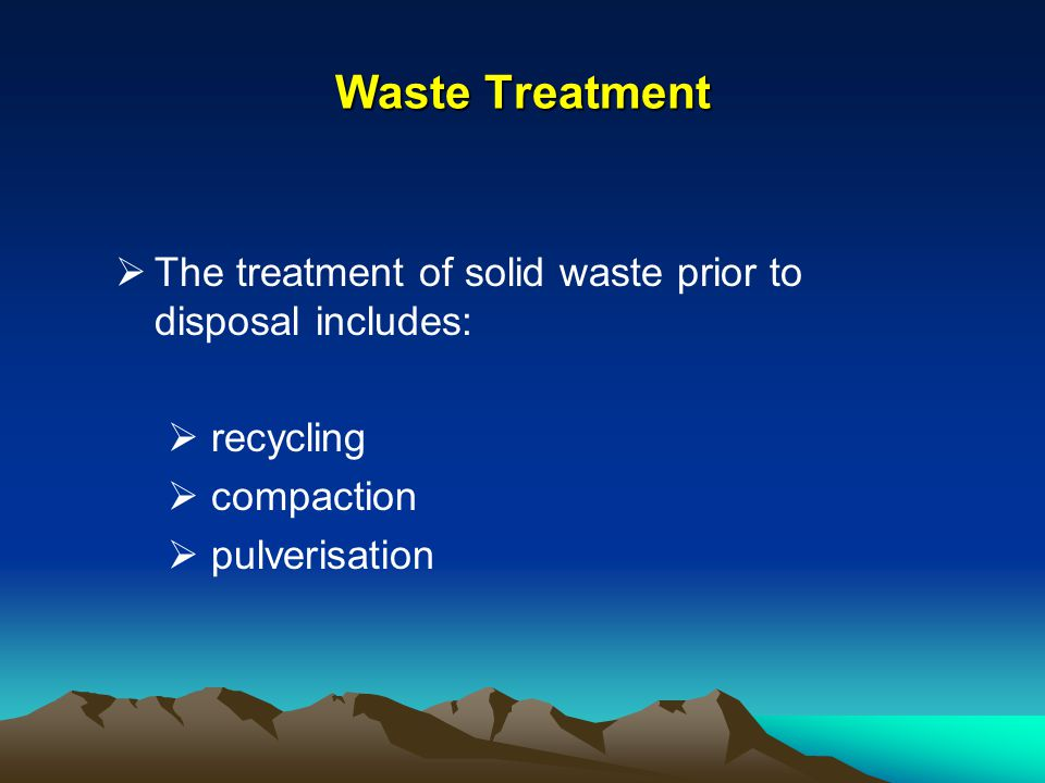 Waste Treatment The treatment of solid waste prior to disposal includes: recycling compaction pulverisation