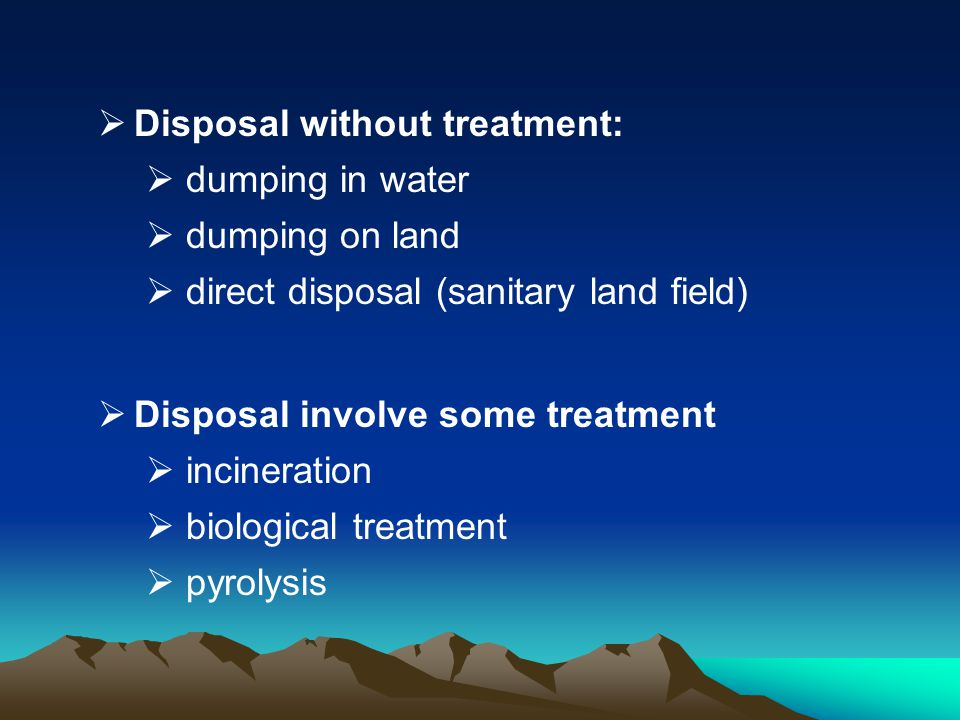 Disposal without treatment: dumping in water dumping on land direct disposal (sanitary land field) Disposal involve some treatment incineration biolog