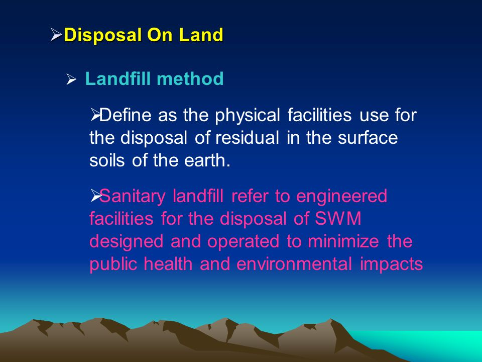 Disposal On Land Disposal On Land Landfill method Define as the physical facilities use for the disposal of residual in the surface soils of the earth