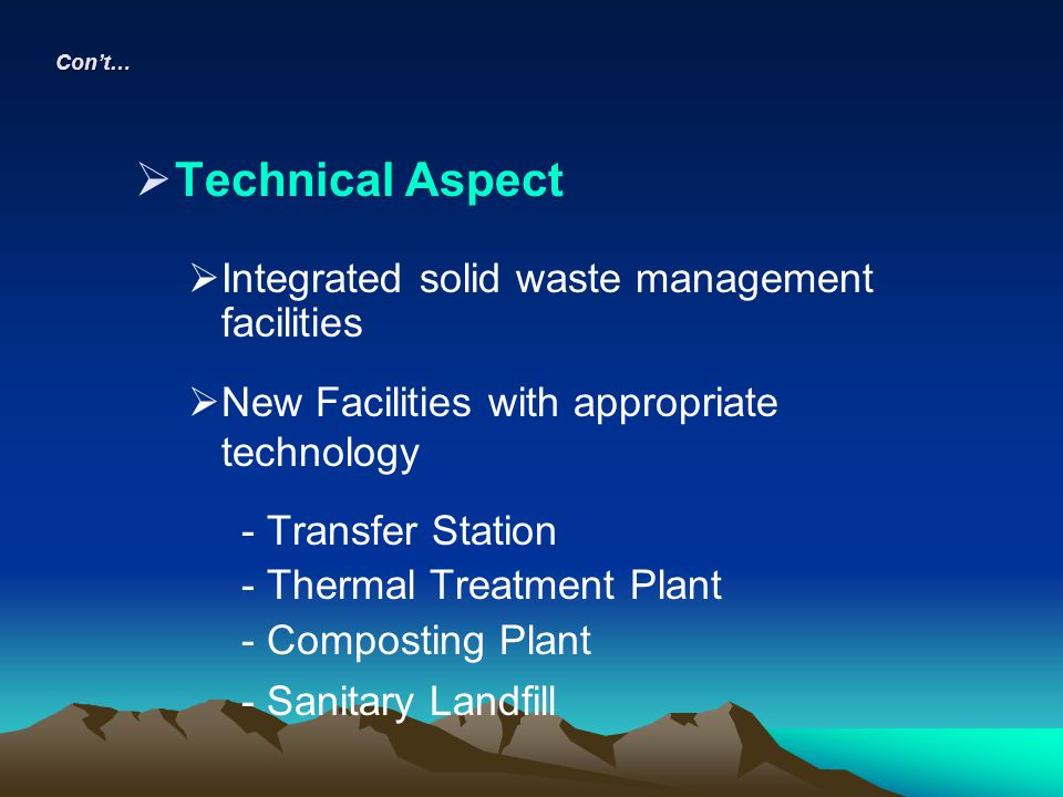 Technical Aspect Integrated solid waste management facilities New Facilities with appropriate technology - Transfer Station - Thermal Treatment Plant