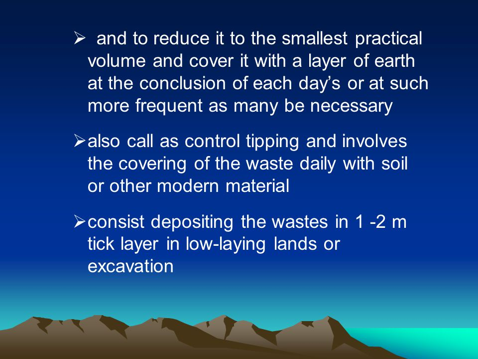 and to reduce it to the smallest practical volume and cover it with a layer of earth at the conclusion of each days or at such more frequent as many b