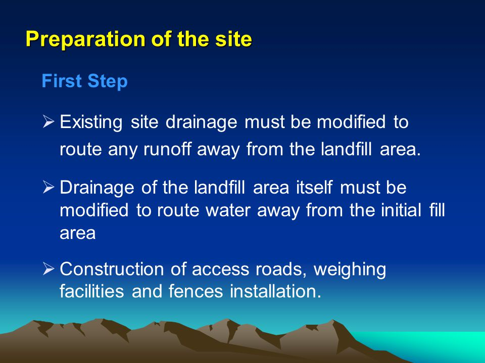 Preparation of the site First Step Existing site drainage must be modified to route any runoff away from the landfill area. Drainage of the landfill a