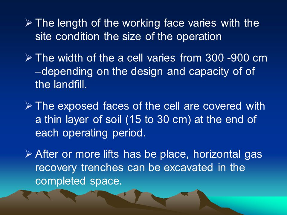 The length of the working face varies with the site condition the size of the operation The width of the a cell varies from 300 -900 cm –depending on
