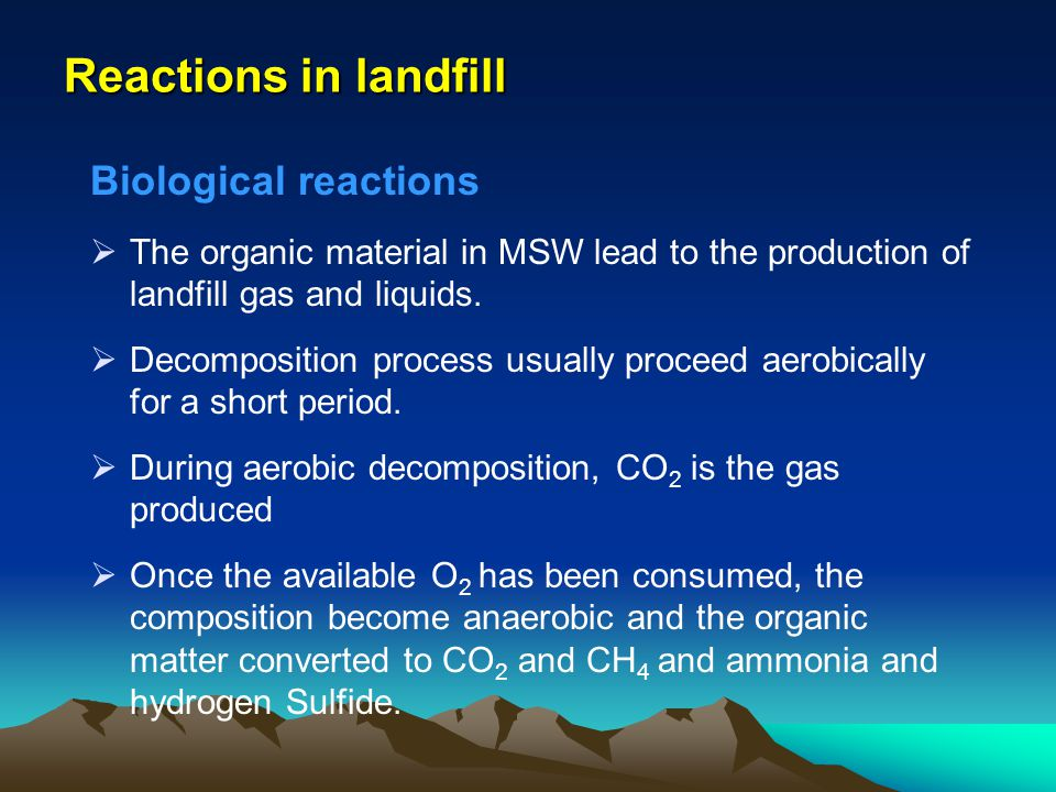 Reactions in landfill Biological reactions The organic material in MSW lead to the production of landfill gas and liquids. Decomposition process usual