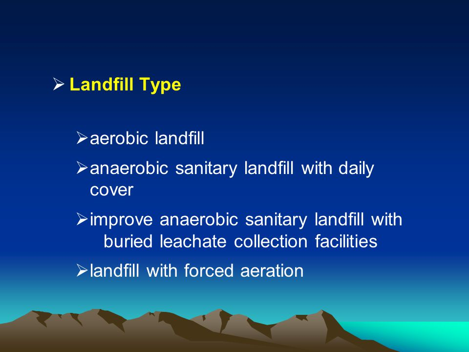 Landfill Type aerobic landfill anaerobic sanitary landfill with daily cover improve anaerobic sanitary landfill with buried leachate collection facili