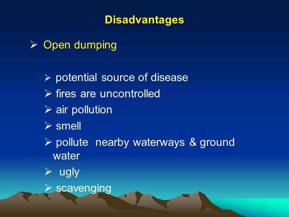 Disadvantages Open dumping potential source of disease fires are uncontrolled air pollution smell pollute nearby waterways & ground water ugly scaveng